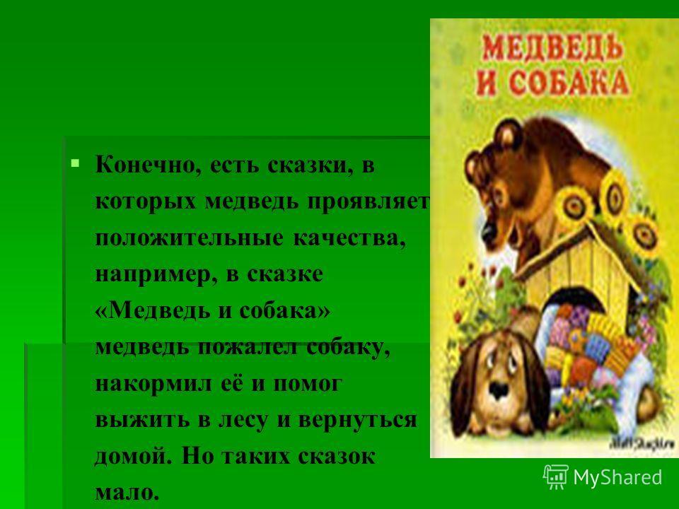 Конечно, есть сказки, в которых медведь проявляет положительные качества, например, в сказке «Медведь и собака» медведь пожалел собаку, накормил её и помог выжить в лесу и вернуться домой. Но таких сказок мало.