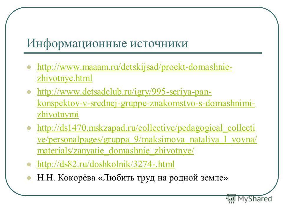 Информационные источники http://www.maaam.ru/detskijsad/proekt-domashnie- zhivotnye.html http://www.maaam.ru/detskijsad/proekt-domashnie- zhivotnye.html http://www.detsadclub.ru/igry/995-seriya-pan- konspektov-v-srednej-gruppe-znakomstvo-s-domashnimi