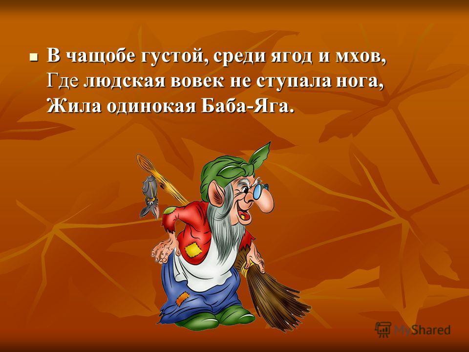 В чащобе густой, среди ягод и мхов, Где людская вовек не ступала нога, Жила одинокая Баба-Яга. В чащобе густой, среди ягод и мхов, Где людская вовек не ступала нога, Жила одинокая Баба-Яга.