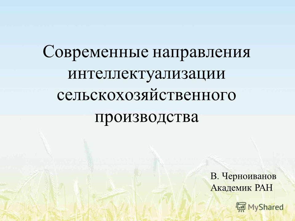 Современные направления интеллектуализации сельскохозяйственного производства В. Черноиванов Академик РАН