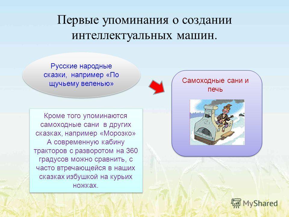 Первые упоминания о создании интеллектуальных машин. Русские народные сказки, например «По щучьему веленью» Самоходные сани и печь Кроме того упоминаются самоходные сани в других сказках, например «Морозко» А современную кабину тракторов с разворотом