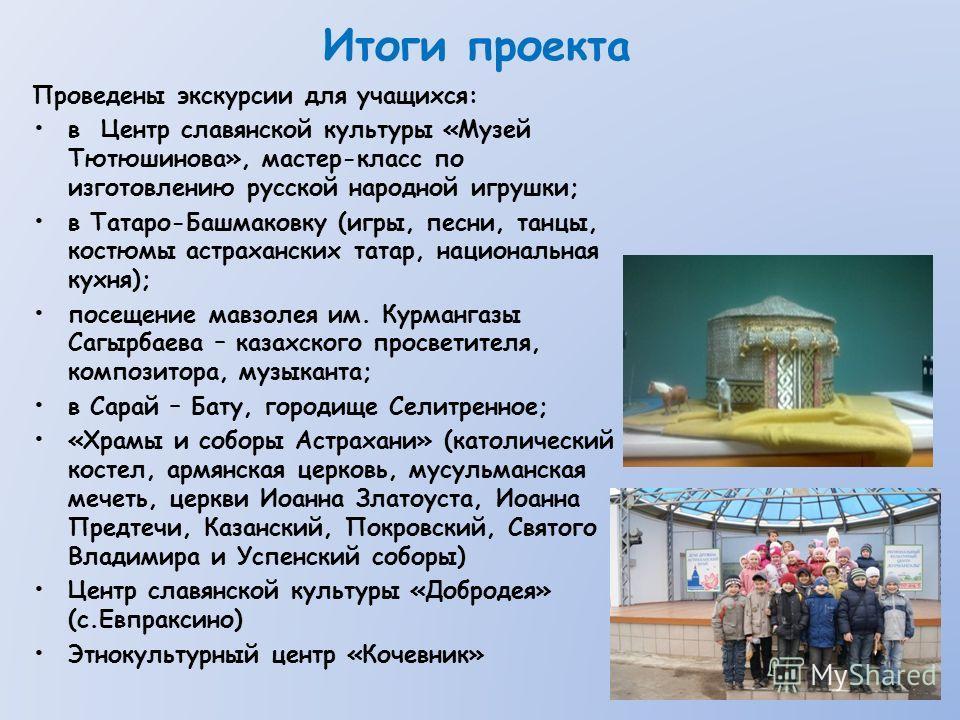 Итоги проекта Проведены экскурсии для учащихся: в Центр славянской культуры «Музей Тютюшинова», мастер-класс по изготовлению русской народной игрушки; в Татаро-Башмаковку (игры, песни, танцы, костюмы астраханских татар, национальная кухня); посещение