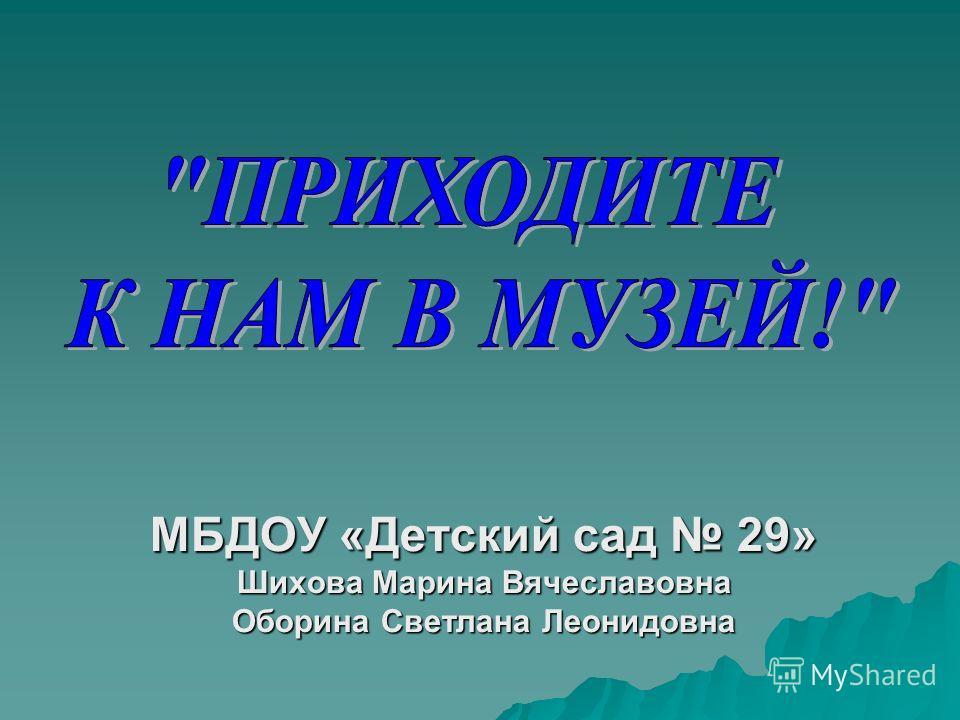 МБДОУ «Детский сад 29» Шихова Марина Вячеславовна Оборина Светлана Леонидовна