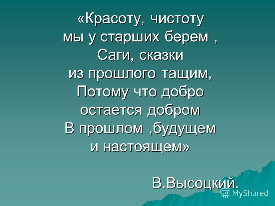 «Красоту, чистоту мы у старших берем, Саги, сказки из прошлого тащим, Потому что добро остается добром В прошлом,будущем и настоящем» В.Высоцкий.