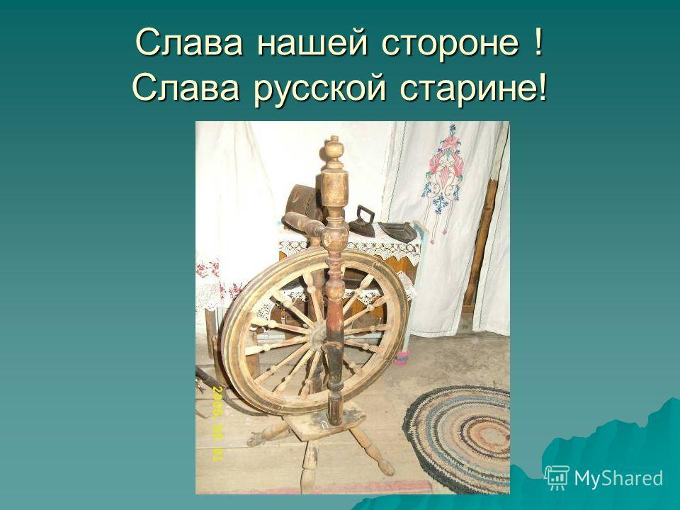 Слава нашей стороне ! Слава русской старине!