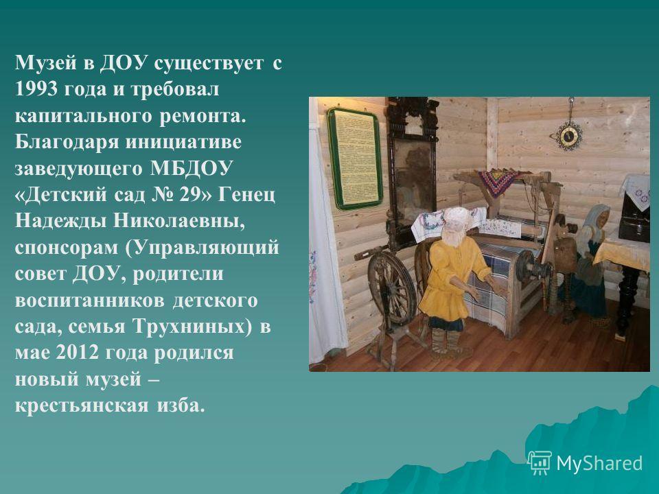 Музей в ДОУ существует с 1993 года и требовал капитального ремонта. Благодаря инициативе заведующего МБДОУ «Детский сад 29» Генец Надежды Николаевны, спонсорам (Управляющий совет ДОУ, родители воспитанников детского сада, семья Трухниных) в мае 2012