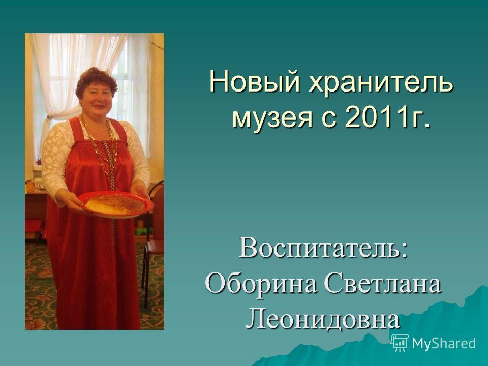Новый хранитель музея с 2011 г. Воспитатель: Оборина Светлана Леонидовна