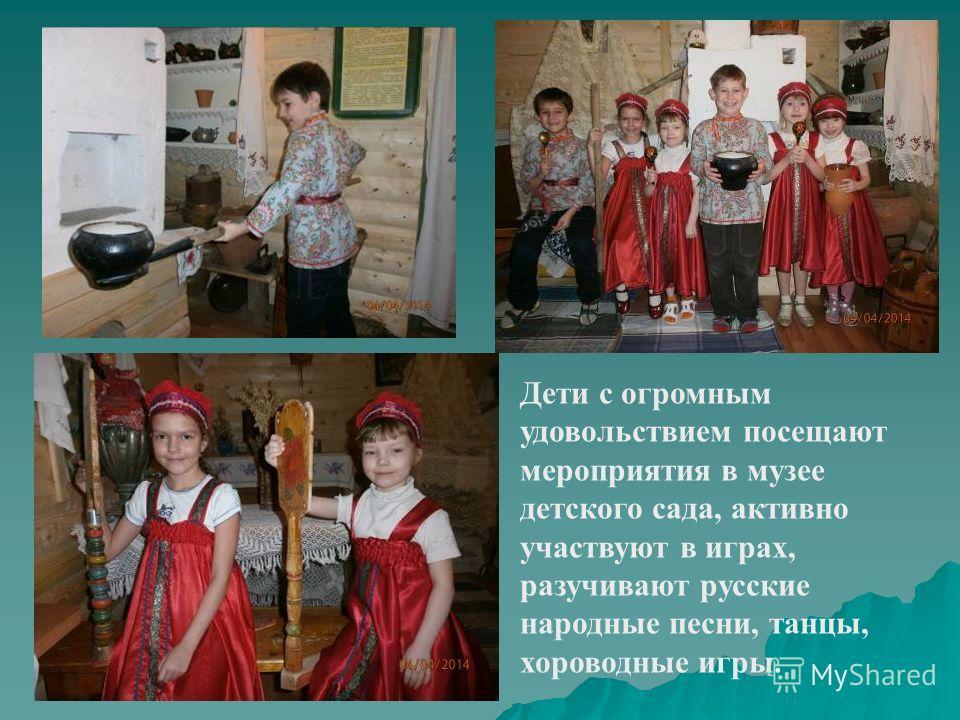 Дети с огромным удовольствием посещают мероприятия в музее детского сада, активно участвуют в играх, разучивают русские народные песни, танцы, хороводные игры.