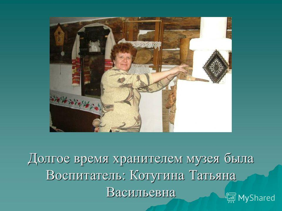 Долгое время хранителем музея была Воспитатель: Котугина Татьяна Васильевна
