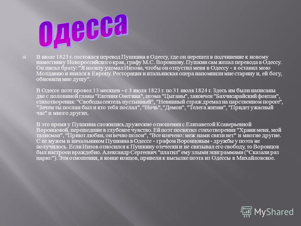 В июле 1823 г. состоялся перевод Пушкина в Одессу, где он перешел в подчинение к новому наместнику Новороссийского края, графу М. С. Воронцову. Пушкин сам желал перевода в Одессу. Он писал брату :