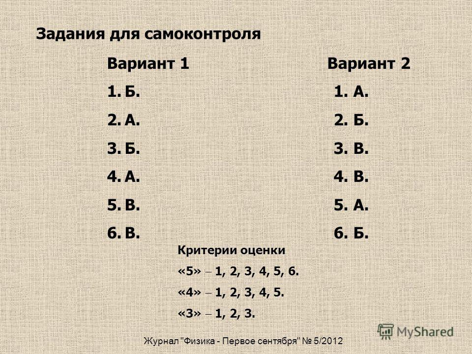 Журнал Физика - Первое сентября 5/2012 Вариант 1 Вариант 2 1.Б.1. А. 2.А. 2. Б. 3.Б. 3. В. 4.А. 4. В. 5.В. 5. А. 6.В. 6. Б. Задания для самоконтроля Критерии оценки «5» 1, 2, 3, 4, 5, 6. «4» 1, 2, 3, 4, 5. «3» 1, 2, 3.