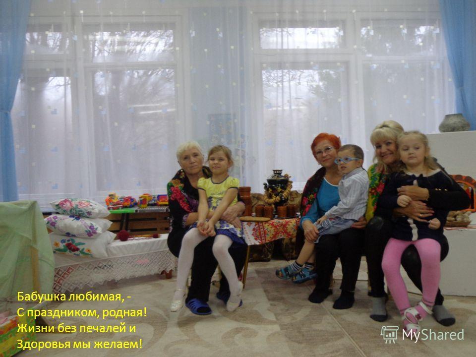 Бабушка любимая, - С праздником, родная! Жизни без печалей и Здоровья мы желаем!