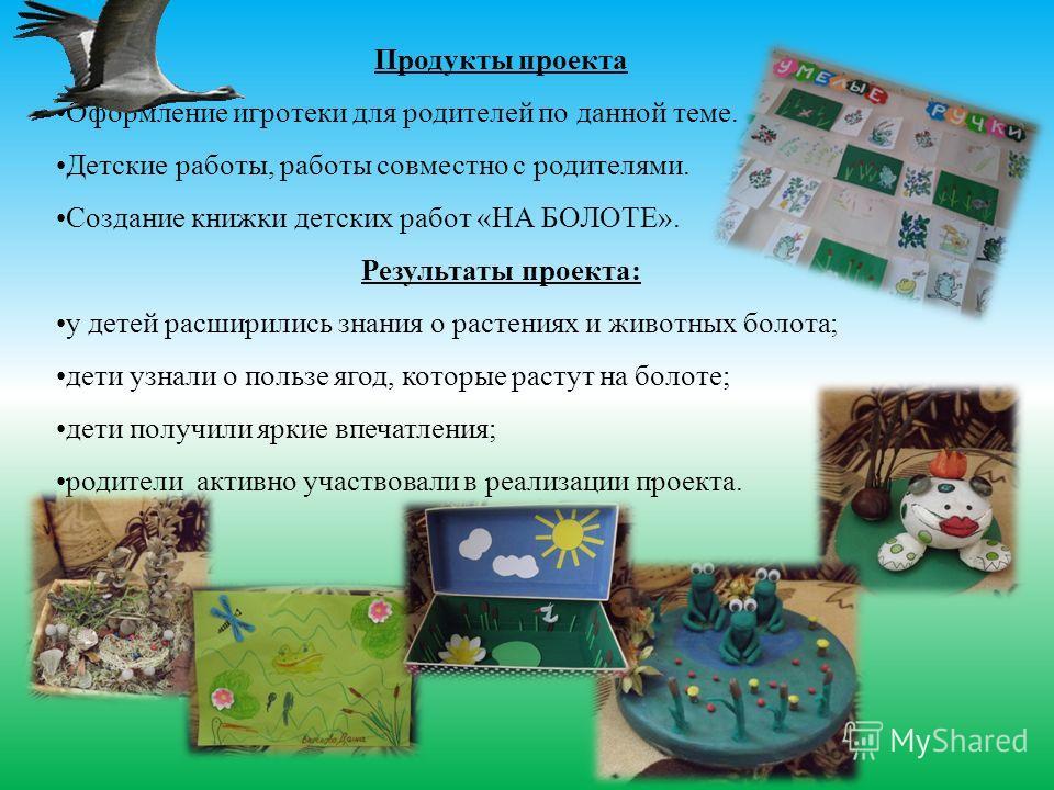 Продукты проекта Оформление игротеки для родителей по данной теме. Детские работы, работы совместно с родителями. Создание книжки детских работ «НА БОЛОТЕ». Результаты проекта: у детей расширились знания о растениях и животных болота; дети узнали о п
