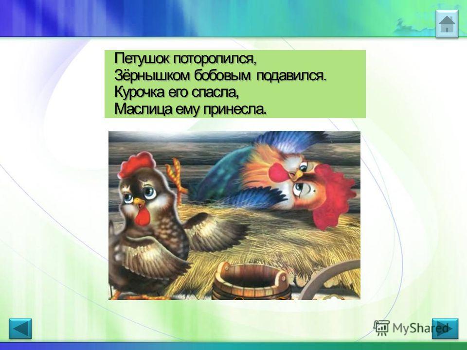 Петушок поторопился, Зёрнышком бобовым подавился. Курочка его спасла, Маслица ему принесла.