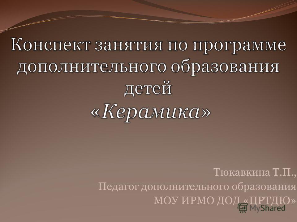Тюкавкина Т.П., Педагог дополнительного образования МОУ ИРМО ДОД «ЦРТДЮ»