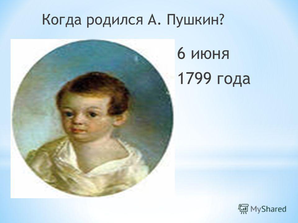 Когда родился А. Пушкин? 6 июня 1799 года