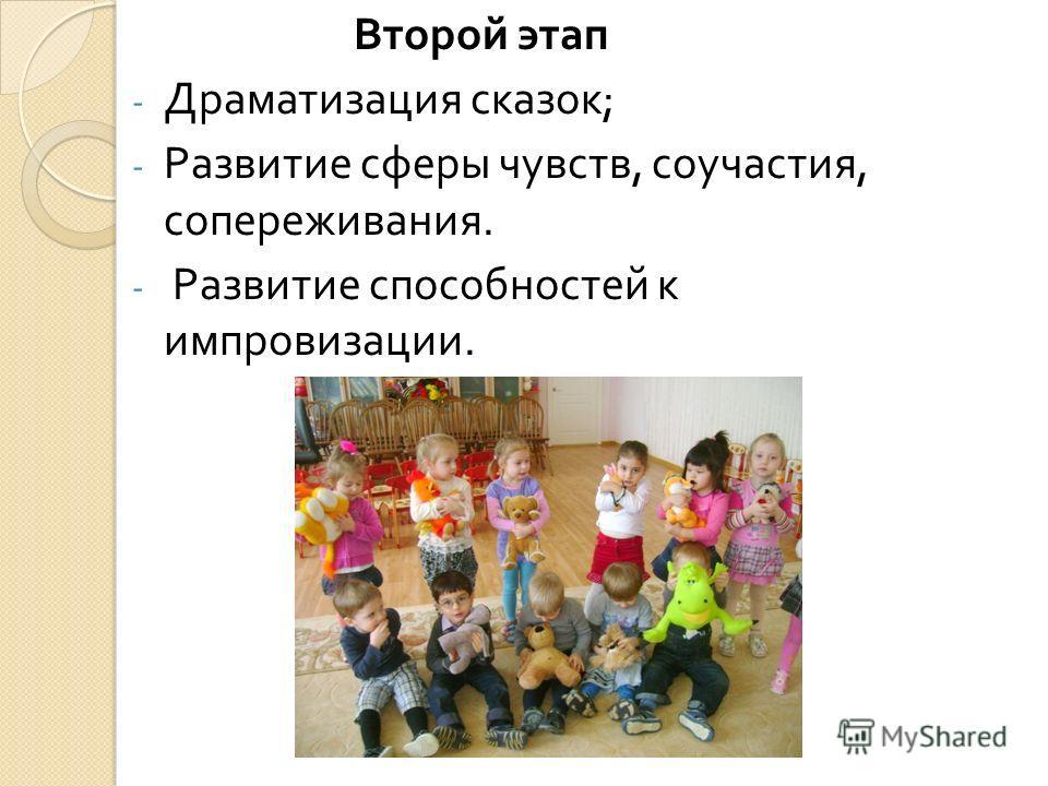 Второй этап - Драматизация сказок ; - Развитие сферы чувств, соучастия, сопереживания. - Развитие способностей к импровизации.