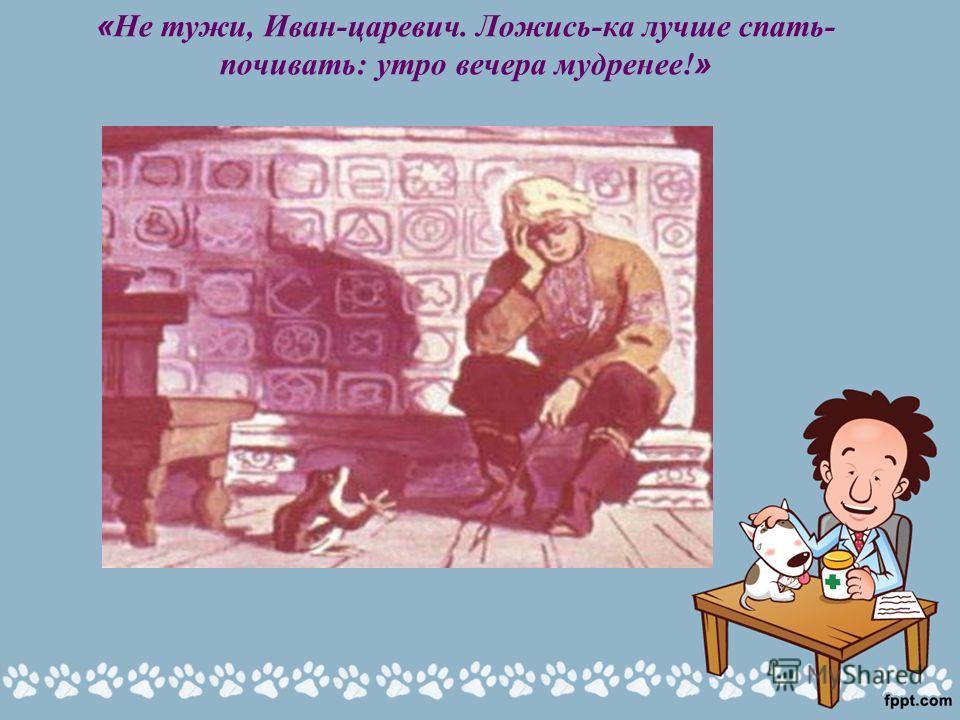 « Не тужи, Иван-царевич. Ложись-ка лучше спать- почивать: утро вечера мудренее! »