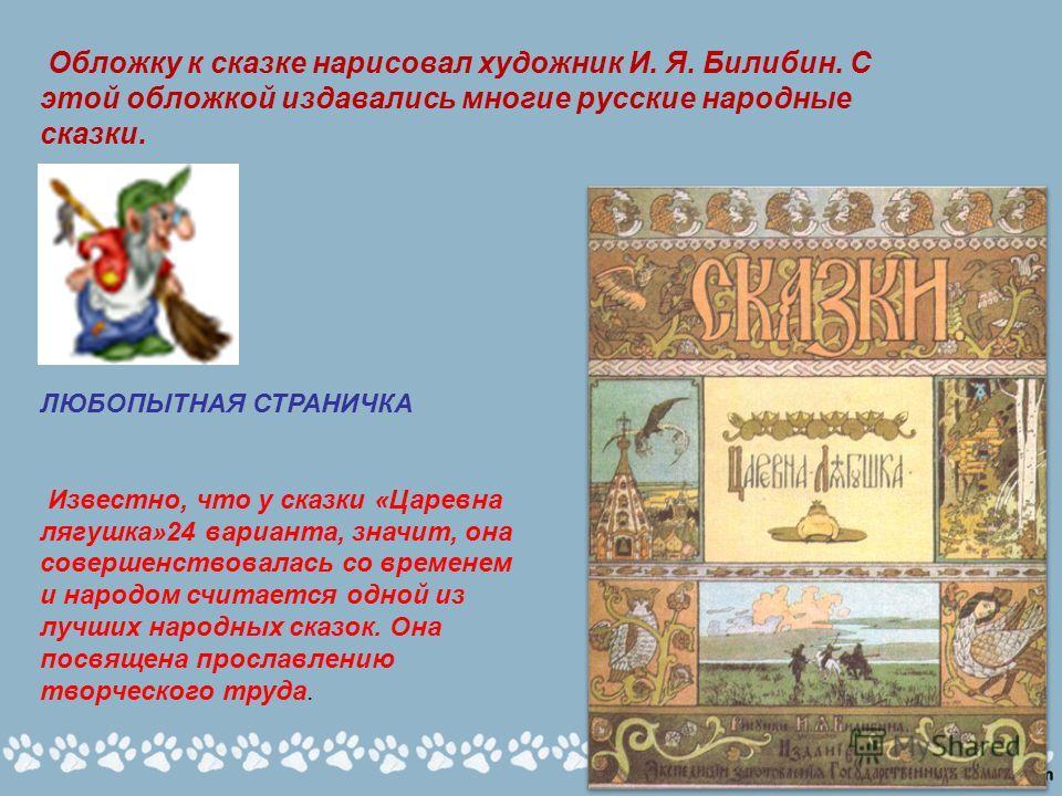 Обложку к сказке нарисовал художник И. Я. Билибин. С этой обложкой издавались многие русские народные сказки. ЛЮБОПЫТНАЯ СТРАНИЧКА Известно, что у сказки «Царевна лягушка»24 варианта, значит, она совершенствовалась со временем и народом считается одн