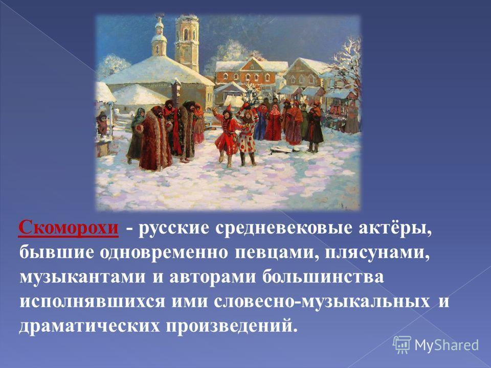 Скоморохи - русские средневековые актёры, бывшие одновременно певцами, плясунами, музыкантами и авторами большинства исполнявшихся ими словесно-музыкальных и драматических произведений.
