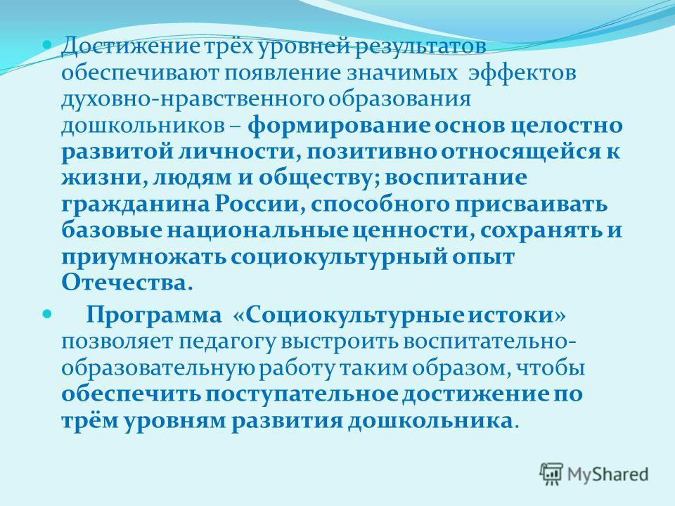 Достижение трёх уровней результатов обеспечивают появление значимых эффектов духовно-нравственного образования дошкольников – формирование основ целостно развитой личности, позитивно относящейся к жизни, людям и обществу; воспитание гражданина России