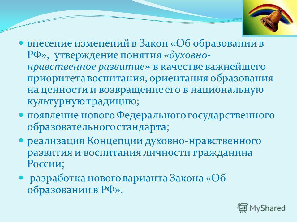 внесение изменений в Закон «Об образовании в РФ», утверждение понятия «духовно- нравственное развитие» в качестве важнейшего приоритета воспитания, ориентация образования на ценности и возвращение его в национальную культурную традицию; появление нов