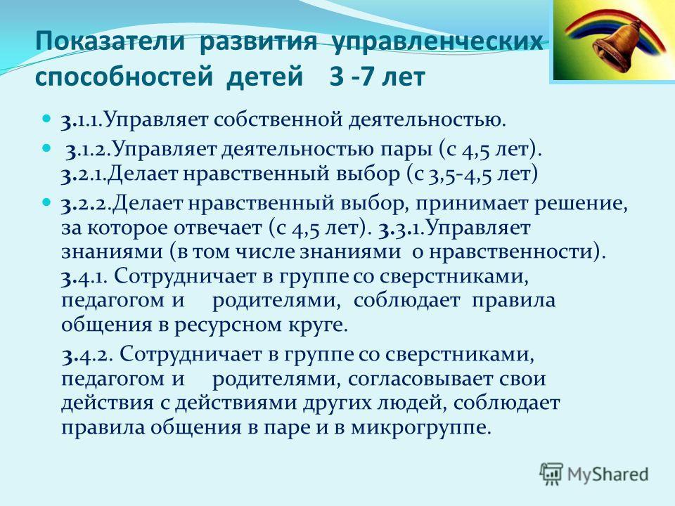 Показатели развития управленческих способностей детей 3 -7 лет 3.1.1. Управляет собственной деятельностью. 3.1.2. Управляет деятельностью пары (с 4,5 лет). 3.2.1. Делает нравственный выбор (с 3,5-4,5 лет) 3.2.2. Делает нравственный выбор, принимает р