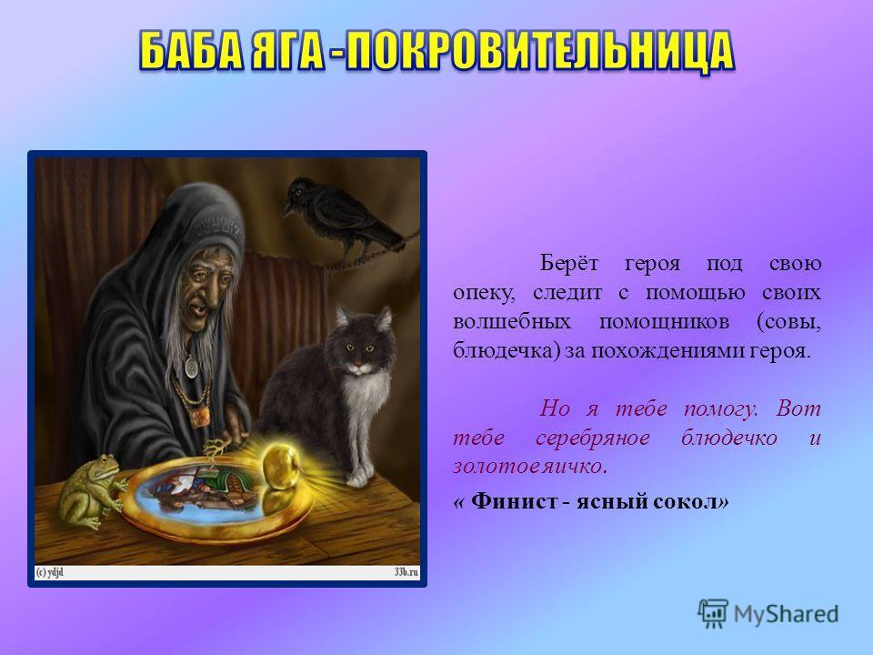 Берёт героя под свою опеку, следит с помощью своих волшебных помощников (совы, блюдечка) за похождениями героя. Но я тебе помогу. Вот тебе серебряное блюдечко и золотое яичко. « Финист - ясный сокол»