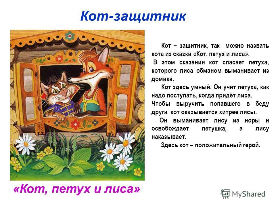 Кот-защитник «Кот, петух и лиса» Кот – защитник, так можно назвать кота из сказки «Кот, петух и лиса». В этом сказании кот спасает петуха, которого лиса обманом выманивает из домика. Кот здесь умный. Он учит петуха, как надо поступать, когда придёт л