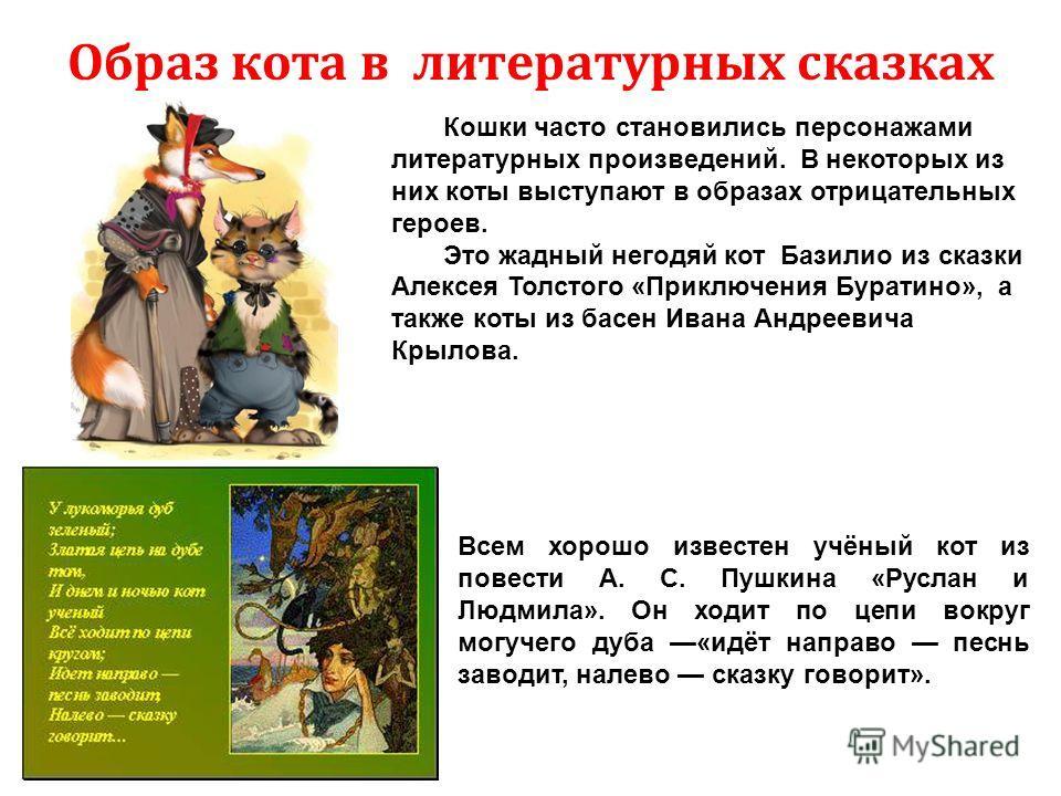 Образ кота в литературных сказках Кошки часто становились персонажами литературных произведений. В некоторых из них коты выступают в образах отрицательных героев. Это жадный негодяй кот Базилио из сказки Алексея Толстого «Приключения Буратино», а так
