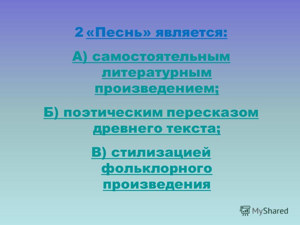 1. Источником для «Песни…» послужили: А) древнерусские летописи; Б) русские народные сказки В) исторические песни