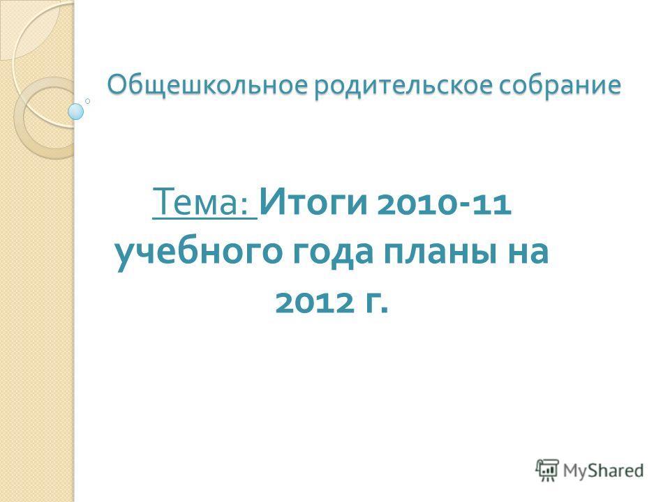 Общешкольное родительское собрание Тема: Итоги 2010-11 учебного года планы на 2012 г.