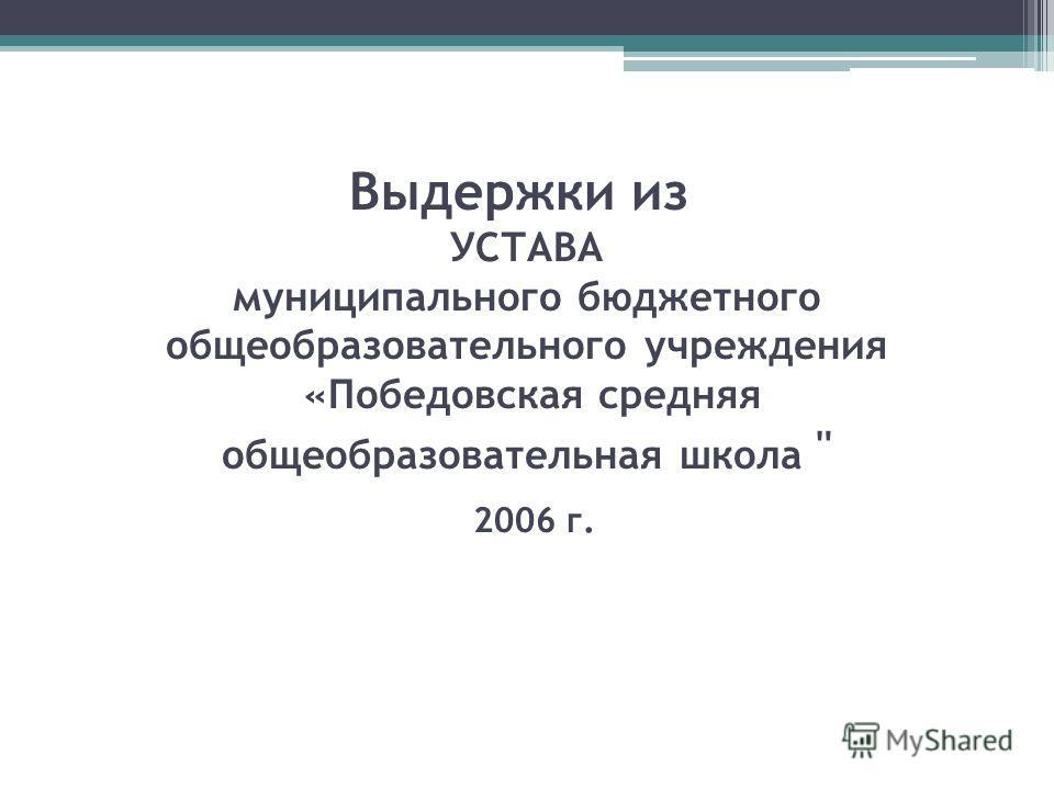 Выдержки из УСТАВА муниципального бюджетного общеобразовательного учреждения «Победовская средняя общеобразовательная школа  2006 г.