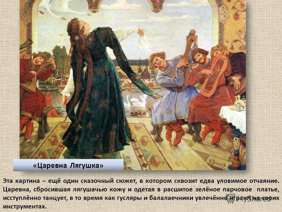 «Царевна Лягушка» Эта картина – ещё один сказочный сюжет, в котором сквозит едва уловимое отчаяние. Царевна, сбросившая лягушачью кожу и одетая в расшитое зелёное парчовое платье, исступлённо танцует, в то время как гусляры и балалаечники увлечённо и