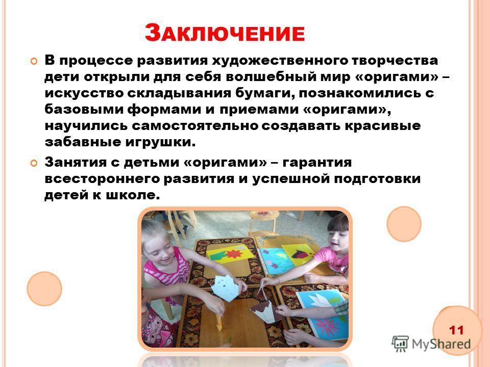 З АКЛЮЧЕНИЕ В процессе развития художественного творчества дети открыли для себя волшебный мир «оригами» – искусство складывания бумаги, познакомились с базовыми формами и приемами «оригами», научились самостоятельно создавать красивые забавные игруш