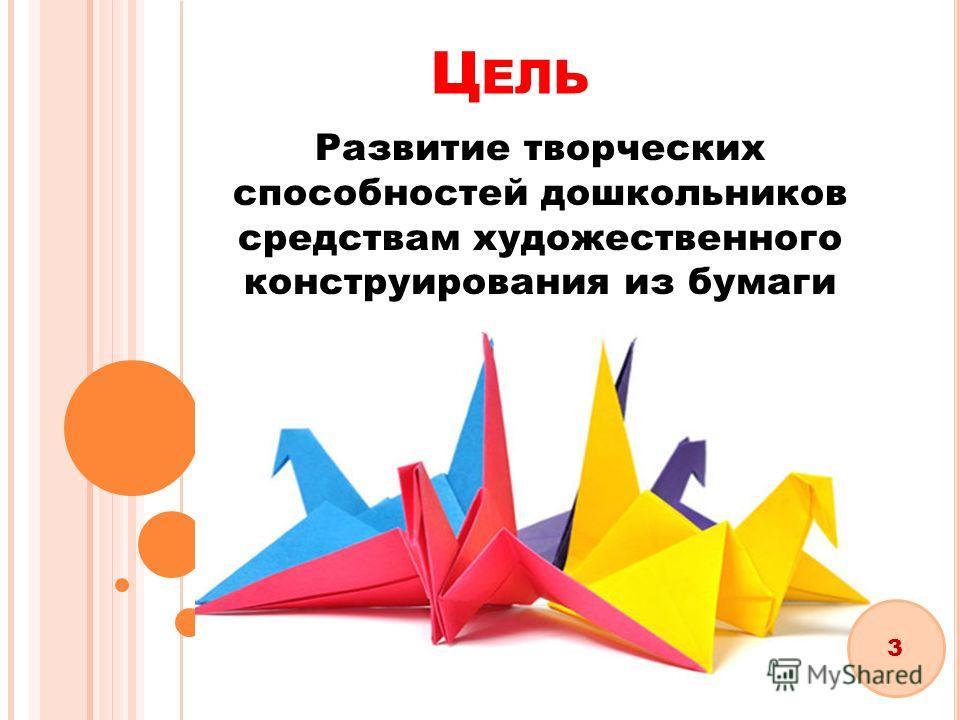Ц ЕЛЬ Развитие творческих способностей дошкольников средствам художественного конструирования из бумаги 3