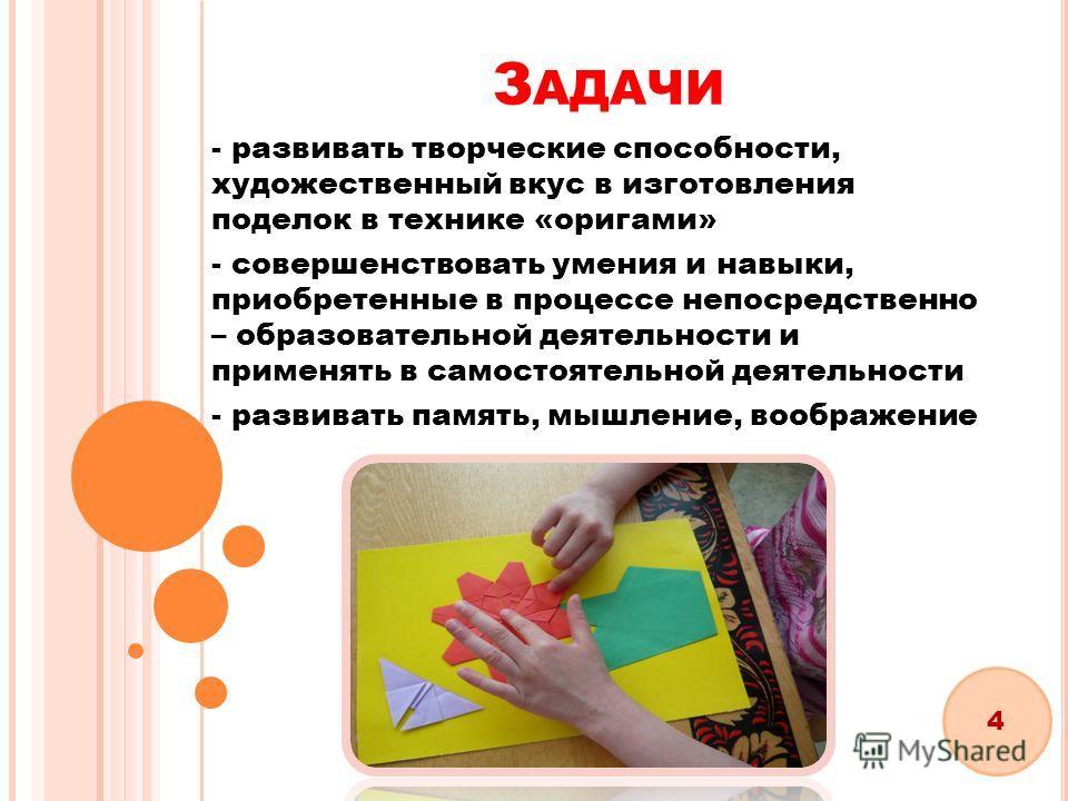 З АДАЧИ - развивать творческие способности, художественный вкус в изготовления поделок в технике «оригами» - совершенствовать умения и навыки, приобретенные в процессе непосредственно – образовательной деятельности и применять в самостоятельной деяте