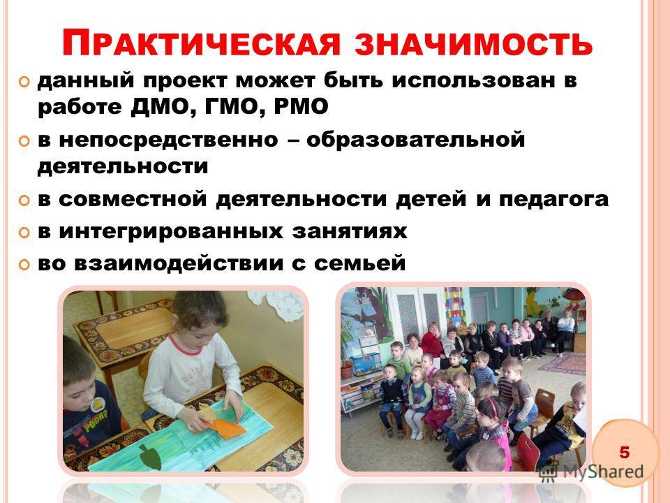 П РАКТИЧЕСКАЯ ЗНАЧИМОСТЬ данный проект может быть использован в работе ДМО, ГМО, РМО в непосредственно – образовательной деятельности в совместной деятельности детей и педагога в интегрированных занятиях во взаимодействии с семьей 5