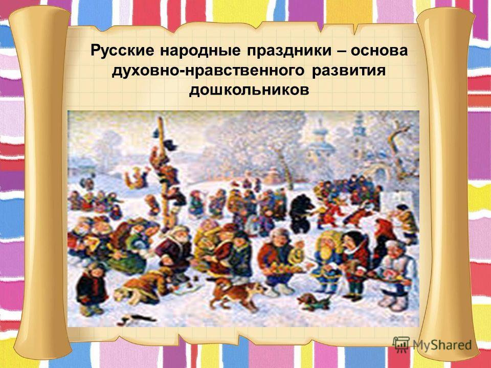 Русские народные праздники – основа духовно-нравственного развития дошкольников