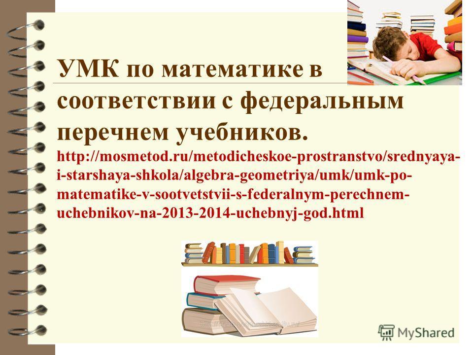 УМК по математике в соответствии с федеральным перечнем учебников. http://mosmetod.ru/metodicheskoe-prostranstvo/srednyaya- i-starshaya-shkola/algebra-geometriya/umk/umk-po- matematike-v-sootvetstvii-s-federalnym-perechnem- uchebnikov-na-2013-2014-uc