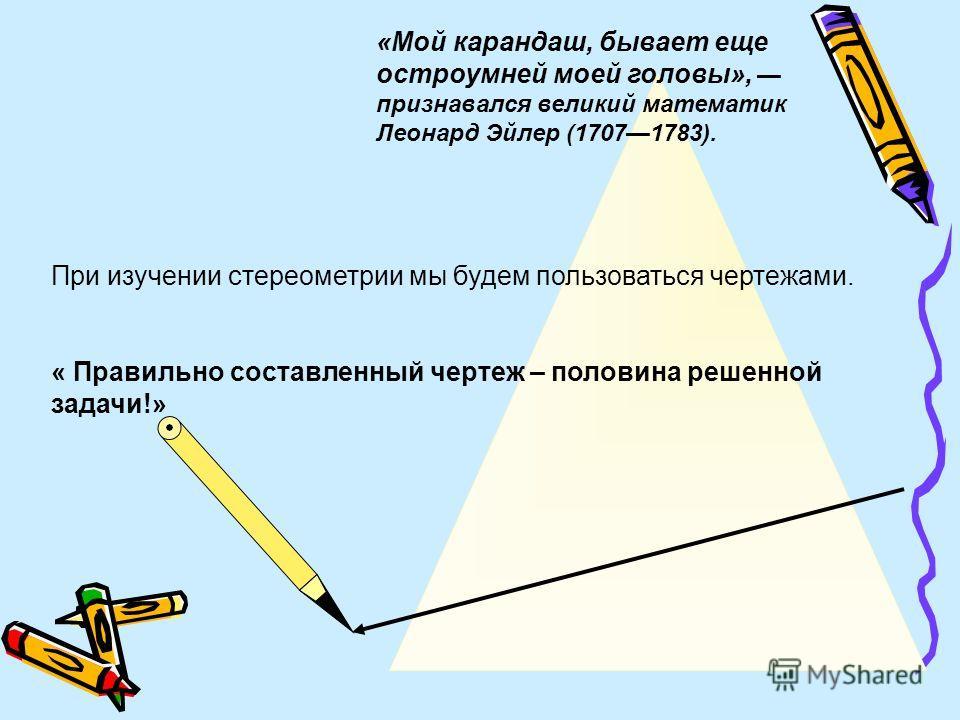 При изучении стереометрии мы будем пользоваться чертежами. « Правильно составленный чертеж – половина решенной задачи!» «Мой карандаш, бывает еще остроумней моей головы», признавался великий математик Леонард Эйлер (17071783).