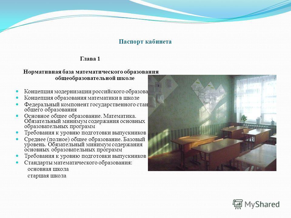 Паспорт кабинета Глава 1 Нормативная база математического образования общеобразовательной школе Концепция модернизации российского образования. Концепция образования математики в школе Федеральный компонент государственного стандарта общего образован