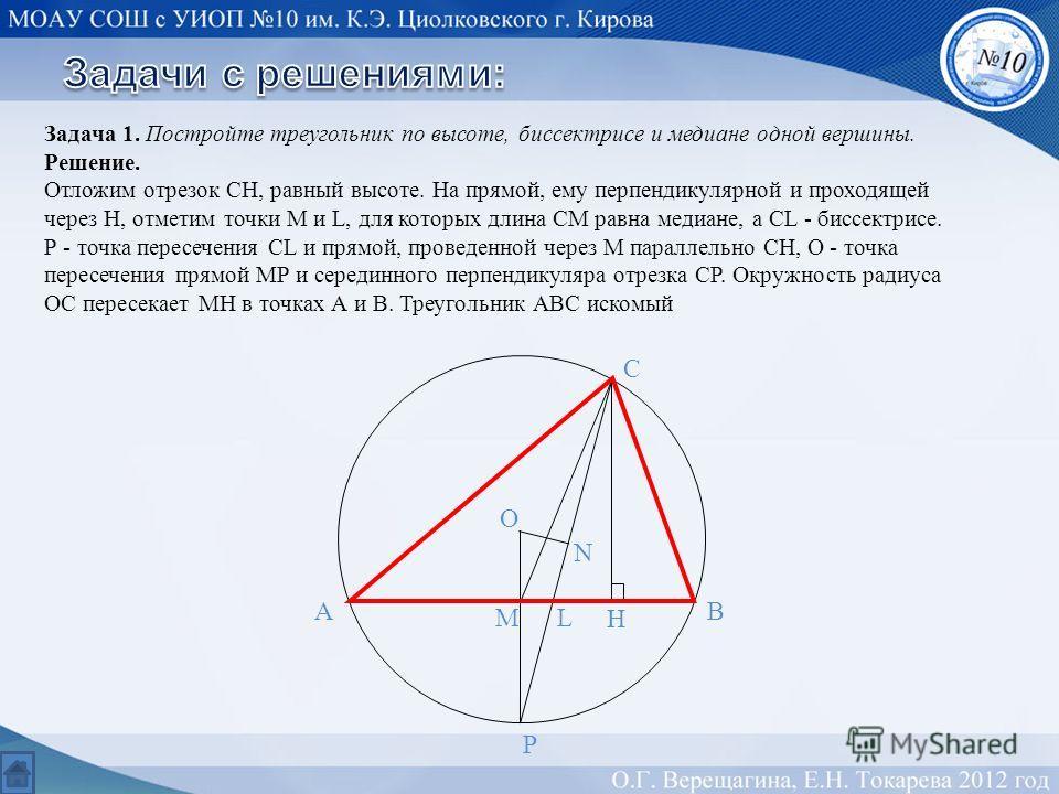 Задача 1. Постройте треугольник по высоте, биссектрисе и медиане одной вершины. Решение. Отложим отрезок СН, равный высоте. На прямой, ему перпендикулярной и проходящей через Н, отметим точки М и L, для которых длина СМ равна медиане, а СL - биссектр