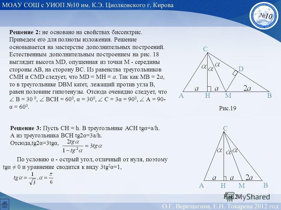 Решение 2: не основано на свойствах биссектрис. Приведем его для полноты изложения. Решение основывается на мастерстве дополнительных построений. Естественным дополнительным построением на рис. 18 выглядит высота MD, опущенная из точки М - середины с