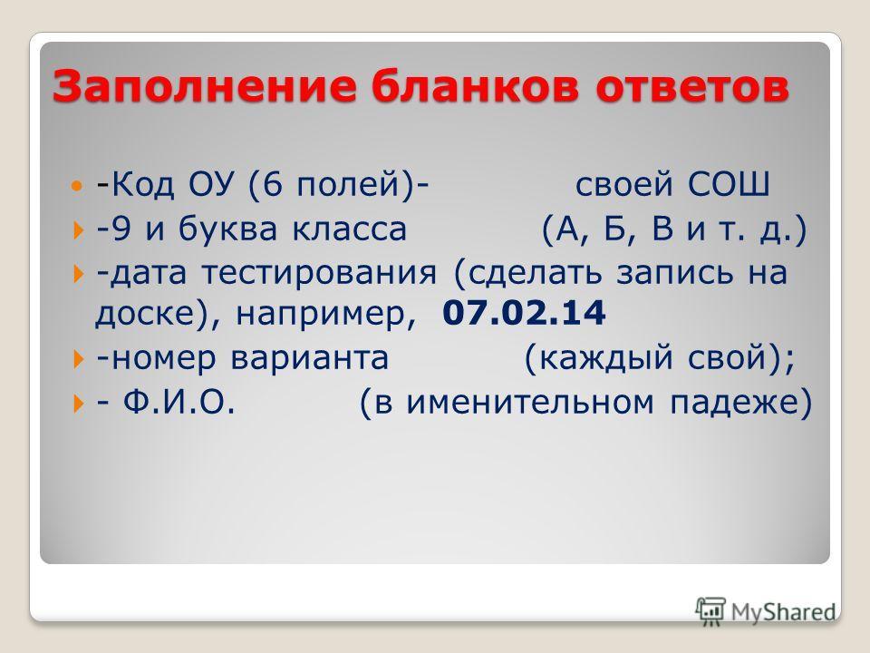 Заполнение бланков ответов -Код ОУ (6 полей)- своей СОШ -9 и буква класса (А, Б, В и т. д.) -дата тестирования (сделать запись на доске), например, 07.02.14 -номер варианта (каждый свой); - Ф.И.О. (в именительном падеже)
