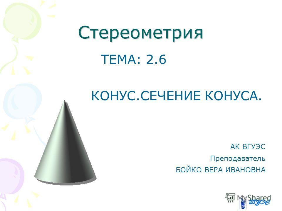Стереометрия ТЕМА: 2.6 КОНУС.СЕЧЕНИЕ КОНУСА. АК ВГУЭС Преподаватель БОЙКО ВЕРА ИВАНОВНА