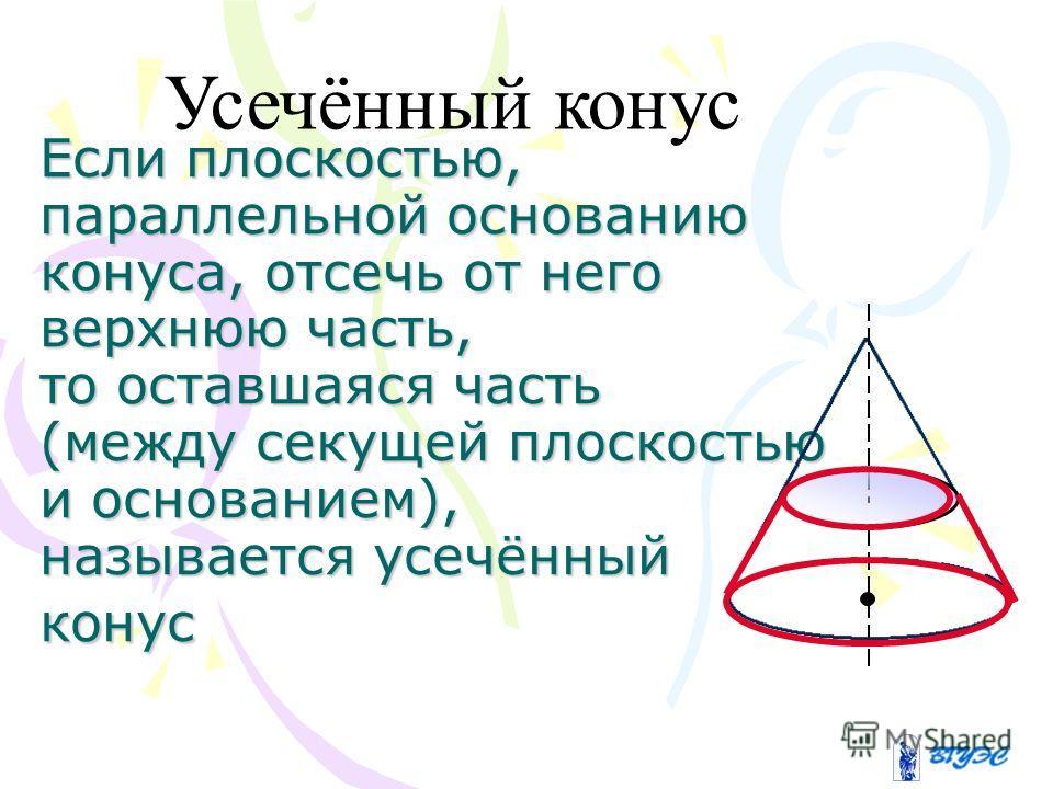 Если плоскостью, параллельной основанию конуса, отсечь от него верхнюю часть, то оставшаяся часть (между секущей плоскостью и основанием), называется усечённый конус Усечённый конус