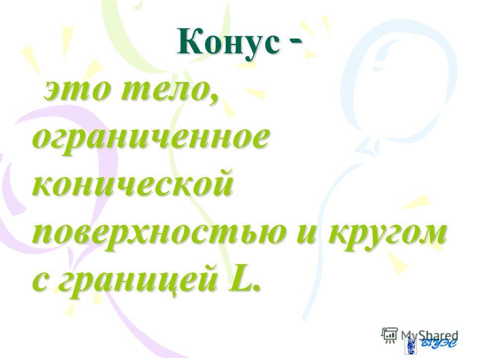 Конус - это тело, ограниченное конической поверхностью и кругом с границей L. это тело, ограниченное конической поверхностью и кругом с границей L.
