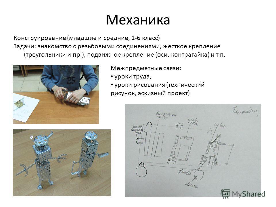 Механика Конструирование (младшие и средние, 1-6 класс) Задачи: знакомство с резьбовыми соединениями, жесткое крепление (треугольники и пр.), подвижное крепление (оси, контрагайка) и т.п. Межпредметные связи: уроки труда, уроки рисования (технический