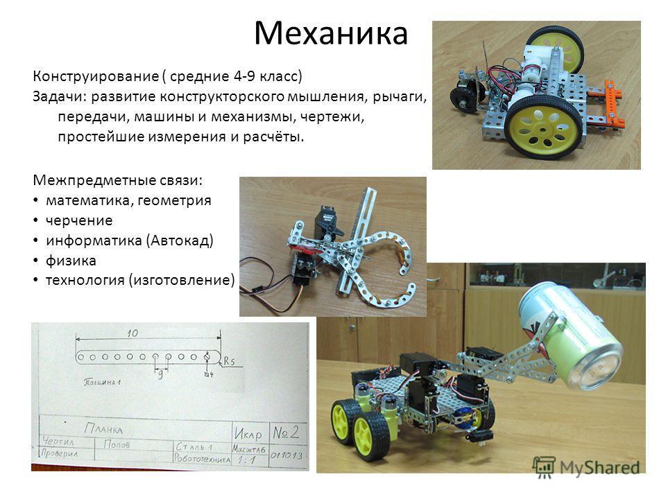 Механика Конструирование ( средние 4-9 класс) Задачи: развитие конструкторского мышления, рычаги, передачи, машины и механизмы, чертежи, простейшие измерения и расчёты. Межпредметные связи: математика, геометрия черчение информатика (Автокад) физика